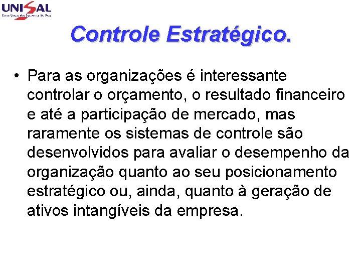 Controle Estratégico. • Para as organizações é interessante controlar o orçamento, o resultado financeiro