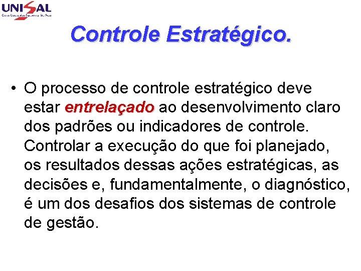 Controle Estratégico. • O processo de controle estratégico deve estar entrelaçado ao desenvolvimento claro