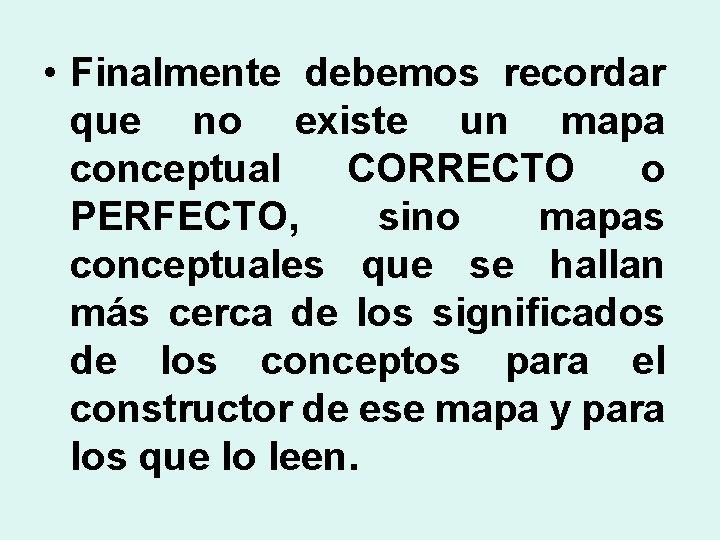 • Finalmente debemos recordar que no existe un mapa conceptual CORRECTO o PERFECTO,