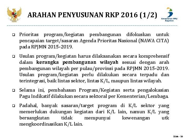 ARAHAN PENYUSUNAN RKP 2016 (1/2) q Prioritas program/kegiatan pembangunan difokuskan untuk pencapaian target/sasaran Agenda