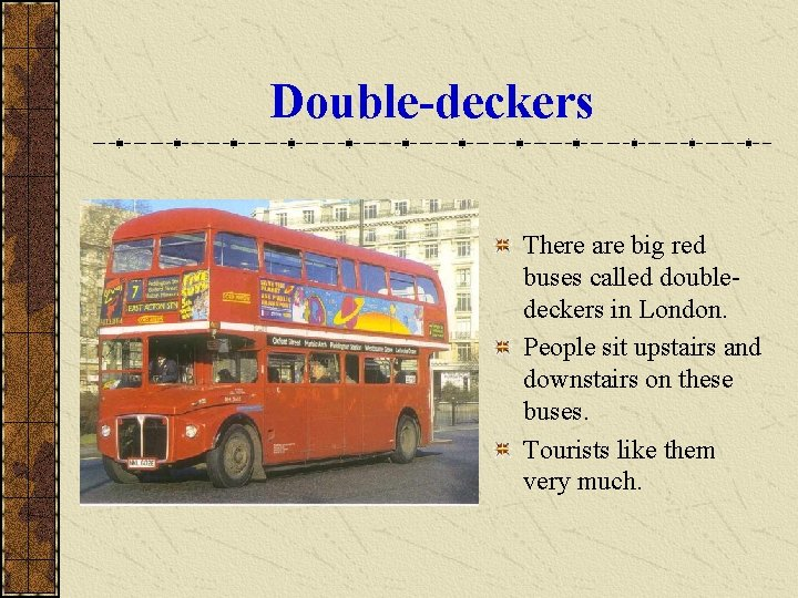 Double-deckers There are big red buses called doubledeckers in London. People sit upstairs and
