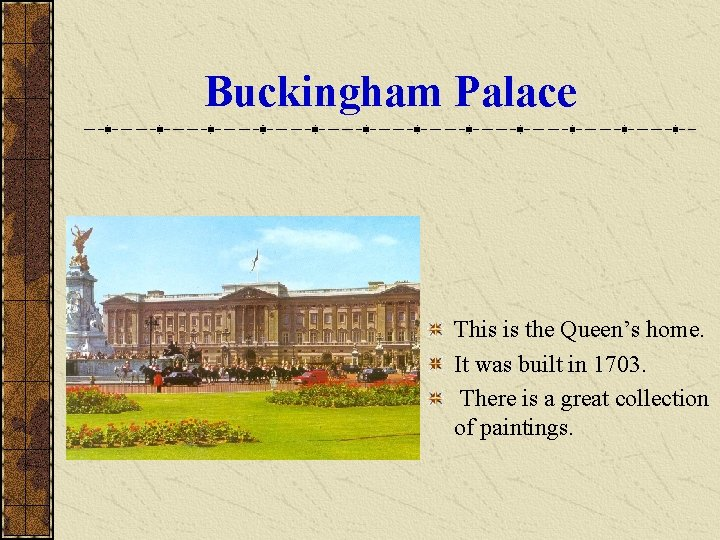 Buckingham Palace This is the Queen's home. It was built in 1703. There is