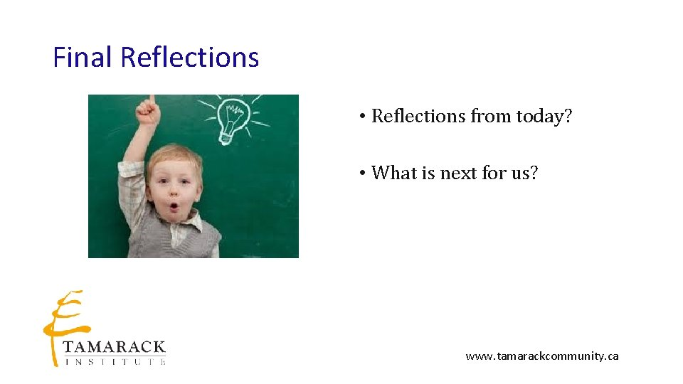 Final Reflections • Reflections from today? • What is next for us? www. tamarackcommunity.