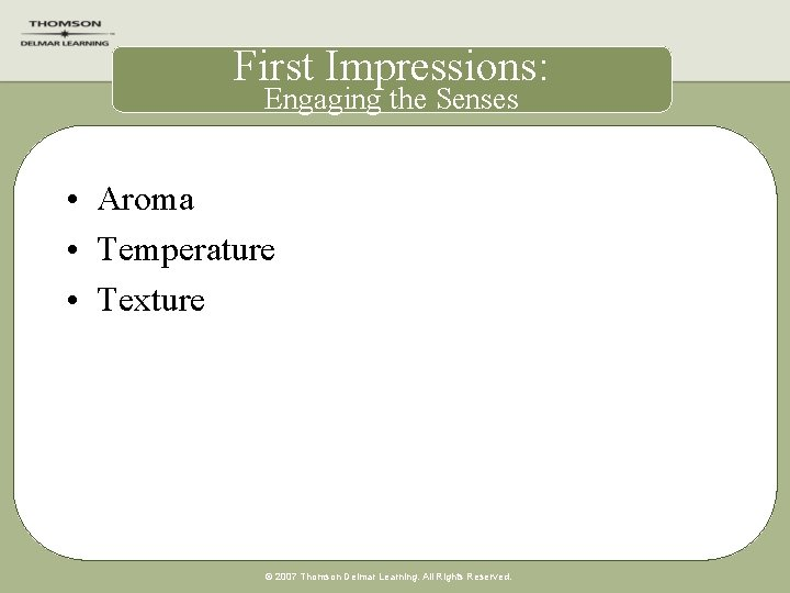 First Impressions: Engaging the Senses • Aroma • Temperature • Texture © 2007 Thomson