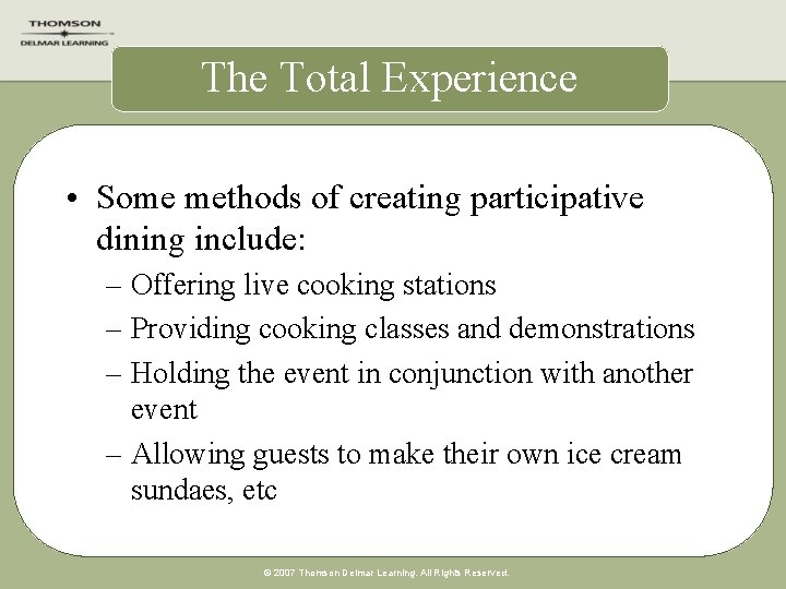 The Total Experience • Some methods of creating participative dining include: – Offering live