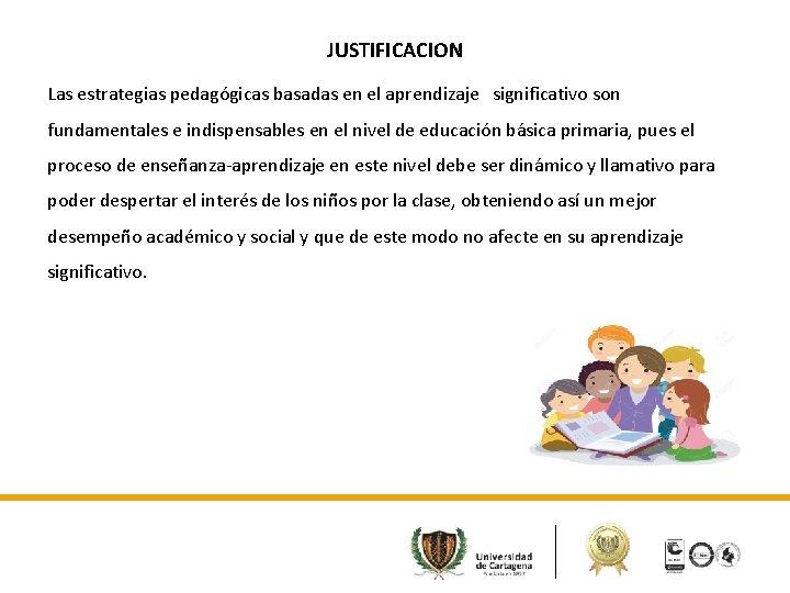 JUSTIFICACION Las estrategias pedagógicas basadas en el aprendizaje significativo son fundamentales e indispensables en
