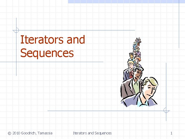 Iterators and Sequences © 2010 Goodrich, Tamassia Iterators and Sequences 1