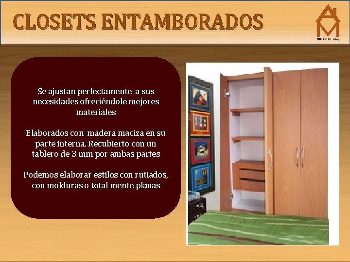 CLOSETS ENTAMBORADOS Se ajustan perfectamente a sus necesidades ofreciéndole mejores materiales Elaborados con madera