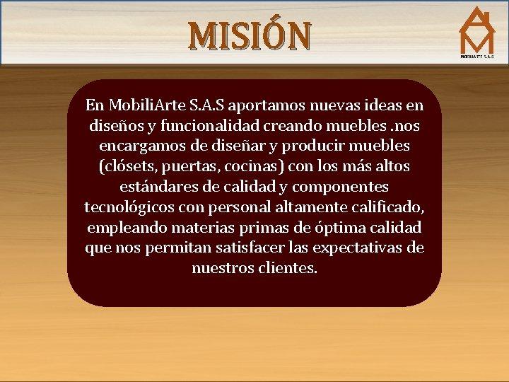 MISIÓN En Mobili. Arte S. A. S aportamos nuevas ideas en diseños y funcionalidad