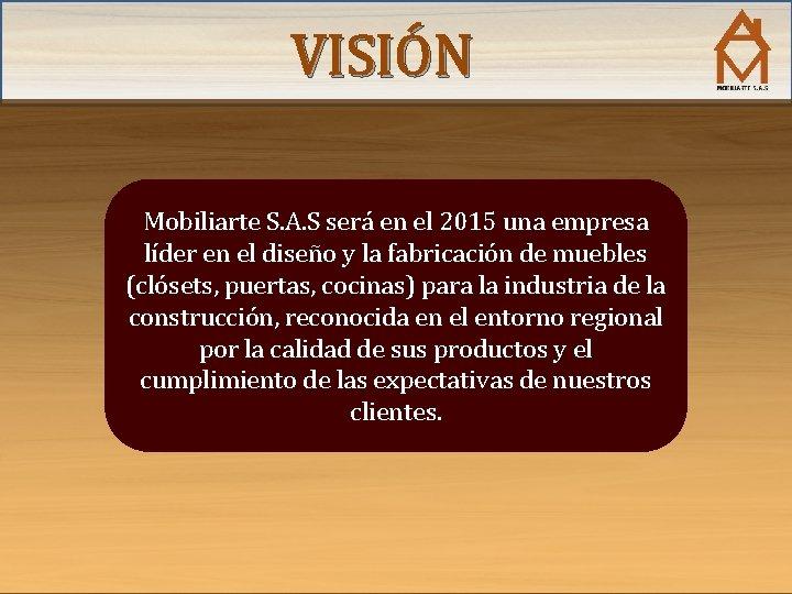 VISIÓN Mobiliarte S. A. S será en el 2015 una empresa líder en el