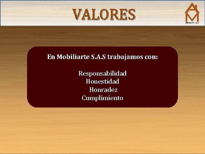 VALORES En Mobiliarte S. A. S trabajamos con: Responsabilidad Honestidad Honradez Cumplimiento