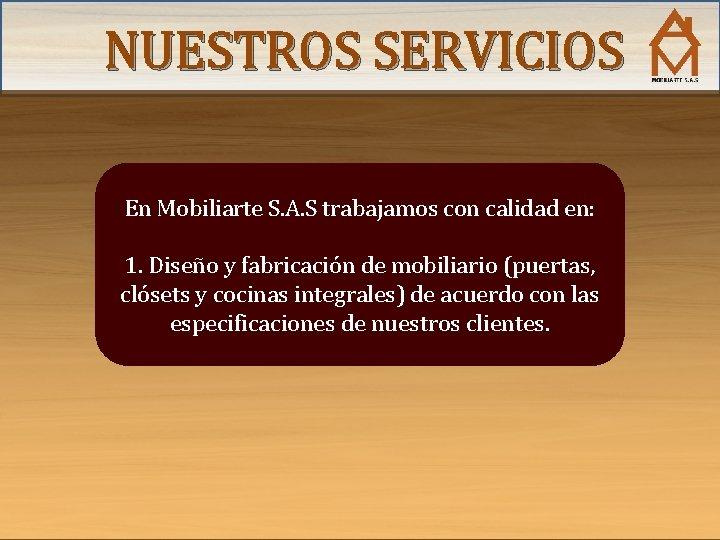 NUESTROS SERVICIOS En Mobiliarte S. A. S trabajamos con calidad en: 1. Diseño y