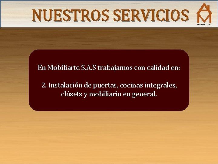 NUESTROS SERVICIOS En Mobiliarte S. A. S trabajamos con calidad en: 2. Instalación de