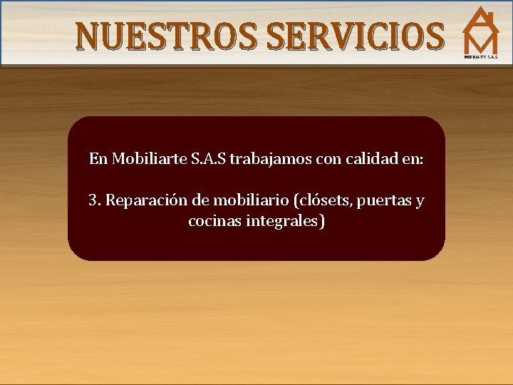 NUESTROS SERVICIOS En Mobiliarte S. A. S trabajamos con calidad en: 3. Reparación de