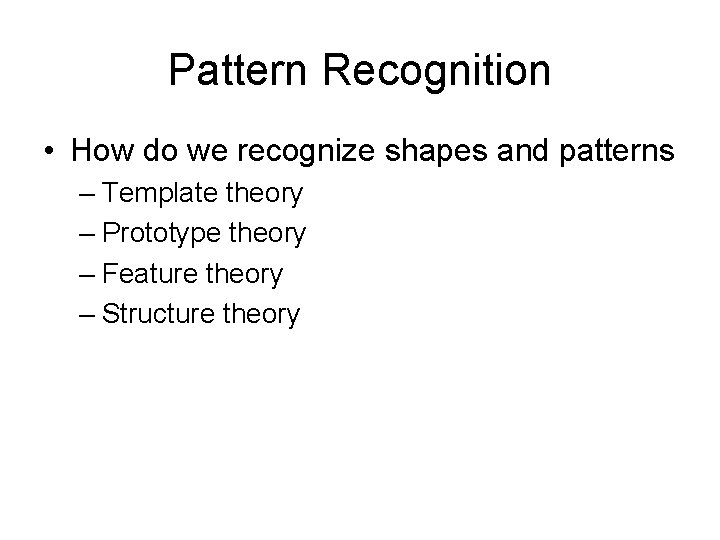 Pattern Recognition • How do we recognize shapes and patterns – Template theory –