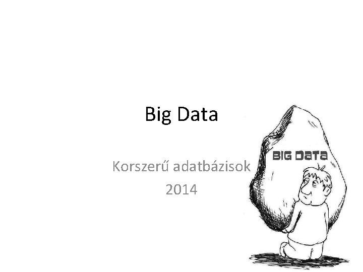 Big Data Korszerű adatbázisok 2014