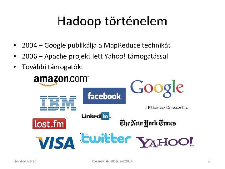 Hadoop történelem • 2004 – Google publikálja a Map. Reduce technikát • 2006 –