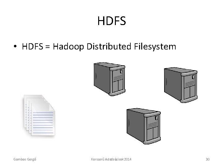 HDFS • HDFS = Hadoop Distributed Filesystem Gombos Gergő Korszerű Adatbázisok 2014 30