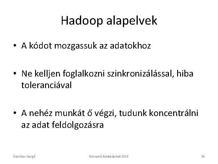 Hadoop alapelvek • A kódot mozgassuk az adatokhoz • Ne kelljen foglalkozni szinkronizálással, hiba