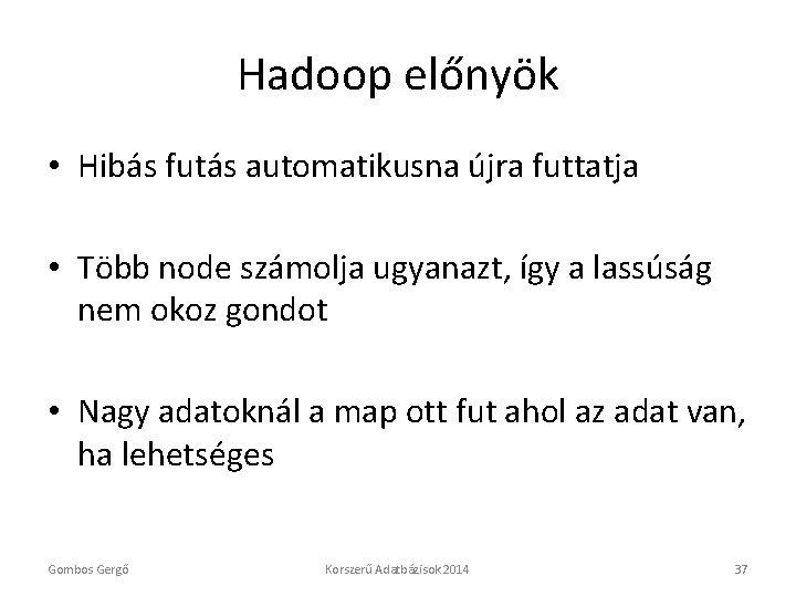 Hadoop előnyök • Hibás futás automatikusna újra futtatja • Több node számolja ugyanazt, így