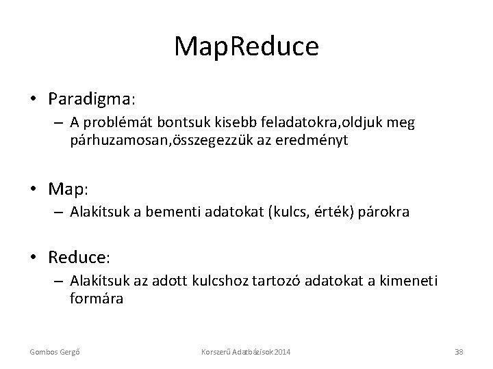 Map. Reduce • Paradigma: – A problémát bontsuk kisebb feladatokra, oldjuk meg párhuzamosan, összegezzük