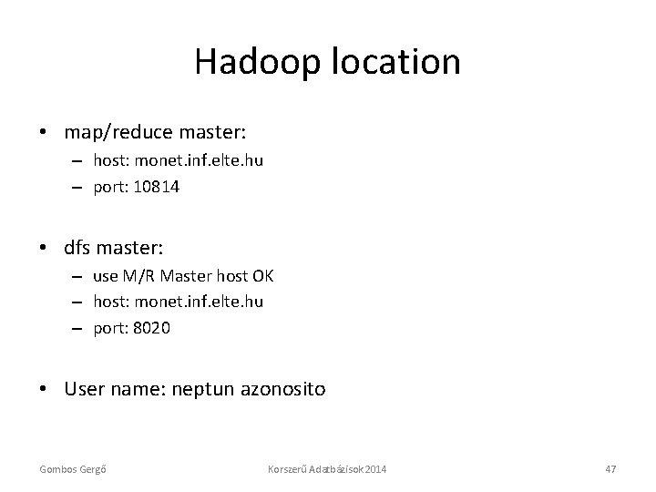 Hadoop location • map/reduce master: – host: monet. inf. elte. hu – port: 10814