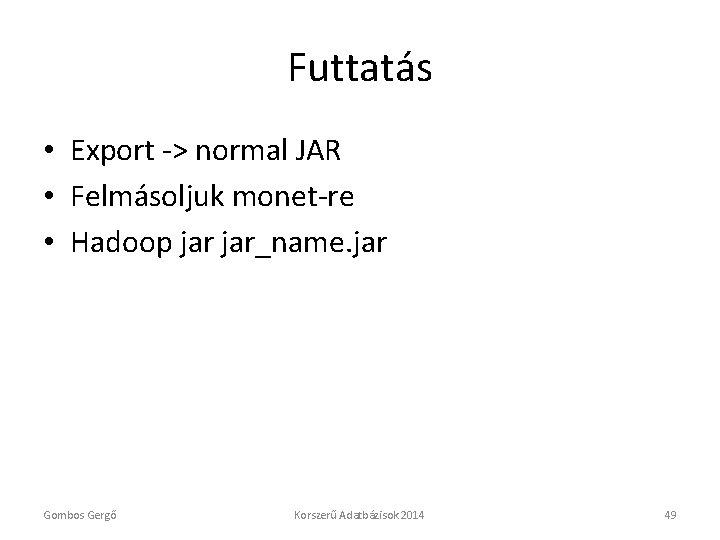 Futtatás • Export -> normal JAR • Felmásoljuk monet-re • Hadoop jar_name. jar Gombos