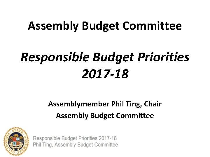 Assembly Budget Committee Responsible Budget Priorities 2017 -18 Assemblymember Phil Ting, Chair Assembly Budget