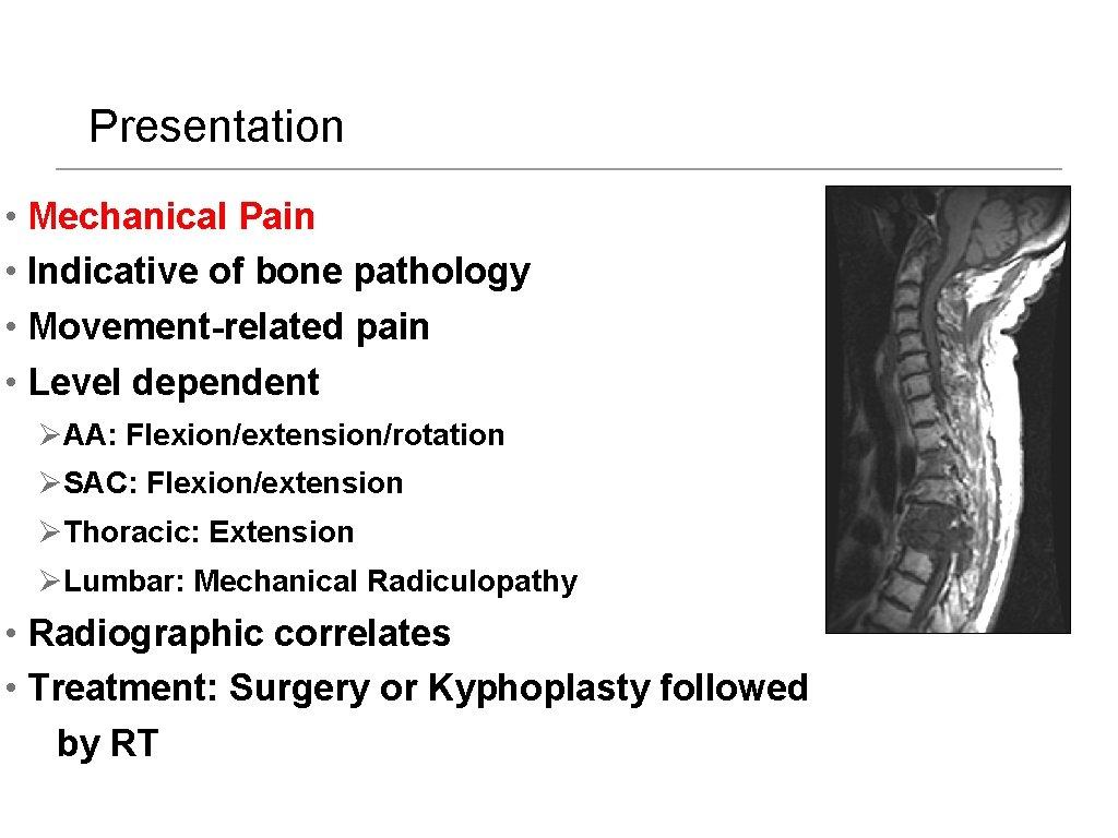 Presentation • Mechanical Pain • Indicative of bone pathology • Movement-related pain • Level