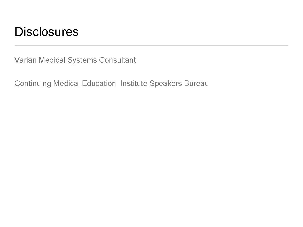 Disclosures Varian Medical Systems Consultant Continuing Medical Education Institute Speakers Bureau