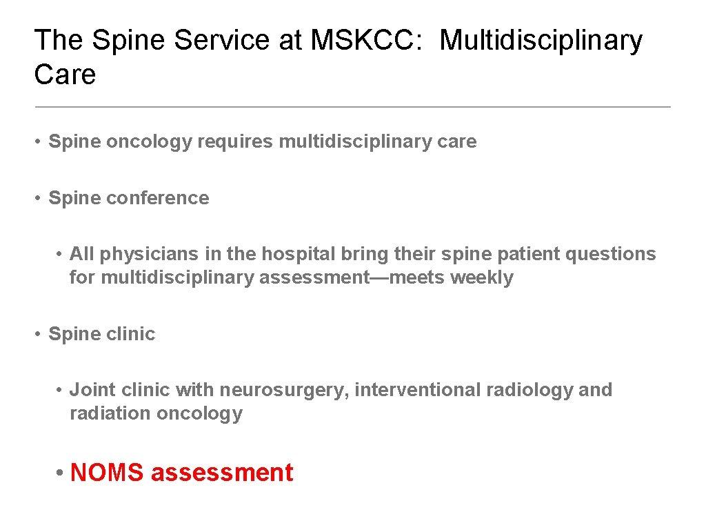 The Spine Service at MSKCC: Multidisciplinary Care • Spine oncology requires multidisciplinary care •