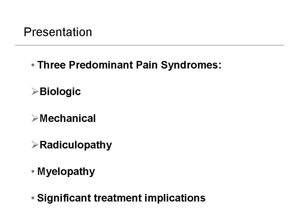 Presentation • Three Predominant Pain Syndromes: ØBiologic ØMechanical ØRadiculopathy • Myelopathy • Significant treatment
