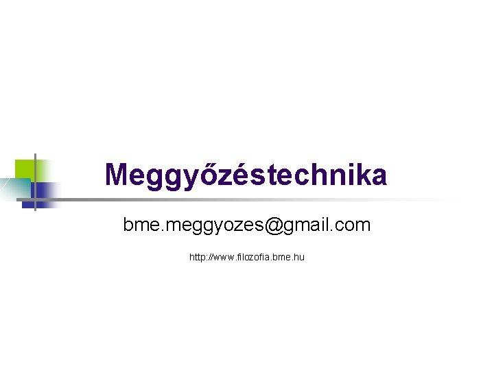 Meggyőzéstechnika bme. meggyozes@gmail. com http: //www. filozofia. bme. hu