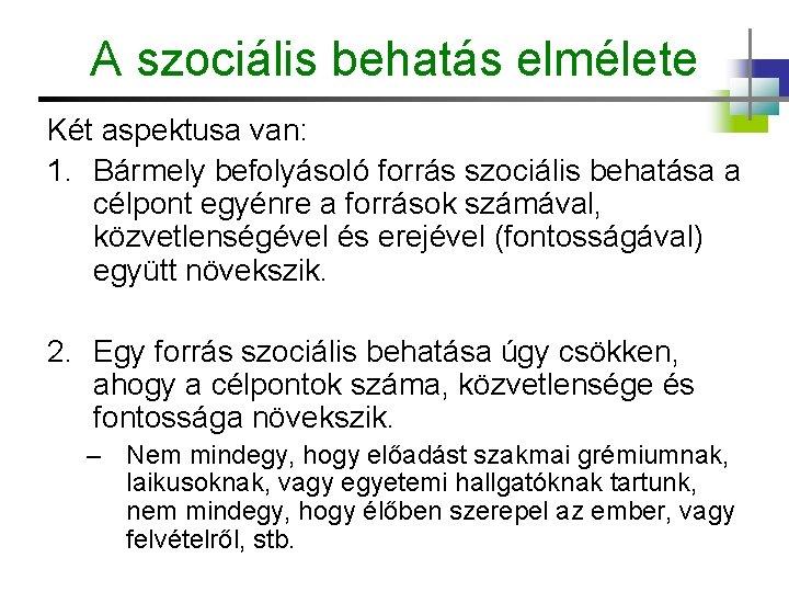 A szociális behatás elmélete Két aspektusa van: 1. Bármely befolyásoló forrás szociális behatása a