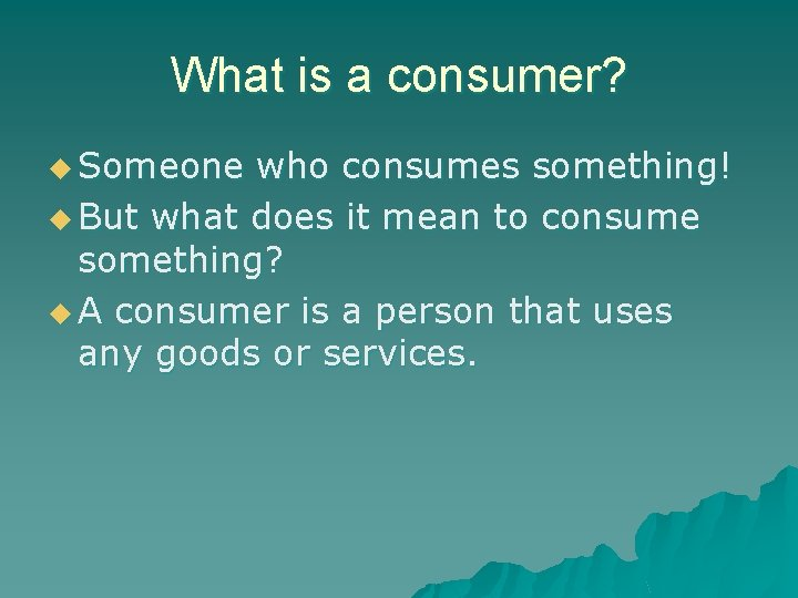 What is a consumer? u Someone who consumes something! u But what does it