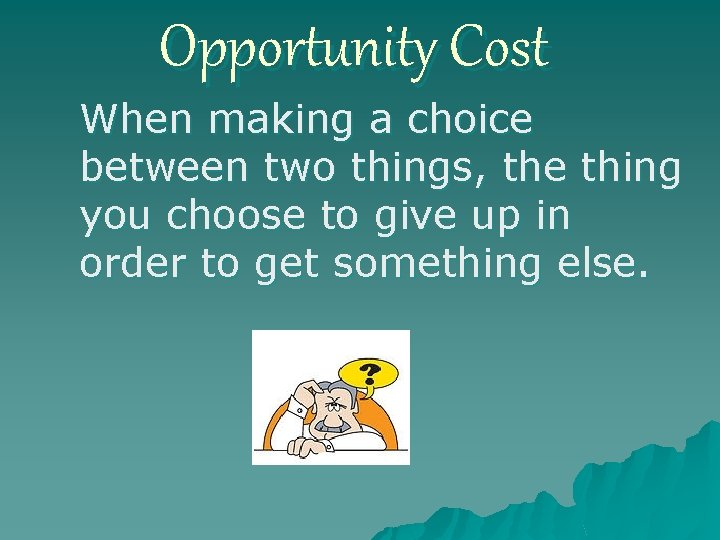Opportunity Cost When making a choice between two things, the thing you choose to