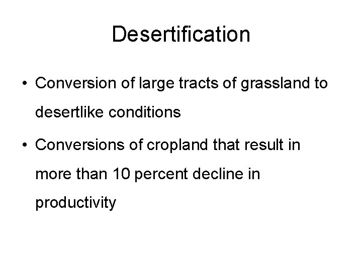 Desertification • Conversion of large tracts of grassland to desertlike conditions • Conversions of