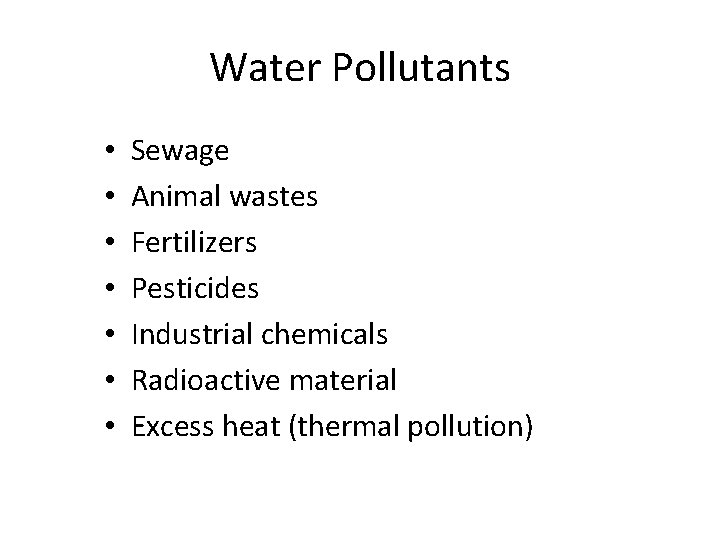 Water Pollutants • • Sewage Animal wastes Fertilizers Pesticides Industrial chemicals Radioactive material Excess
