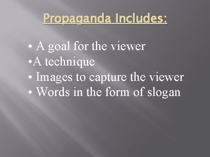 Propaganda Includes: • A goal for the viewer • A technique • Images to