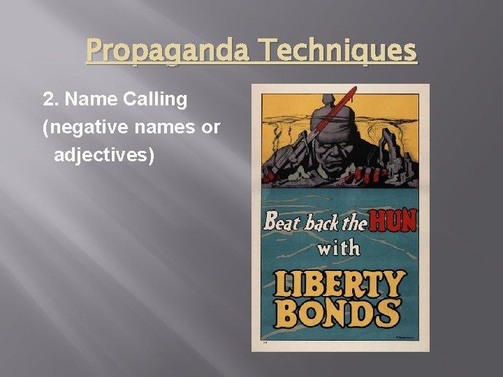 Propaganda Techniques 2. Name Calling (negative names or adjectives)