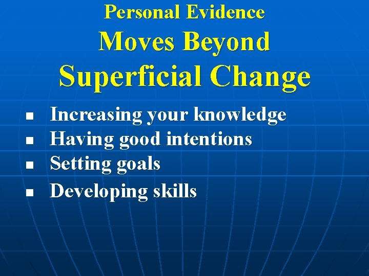 Personal Evidence Moves Beyond Superficial Change n n Increasing your knowledge Having good intentions