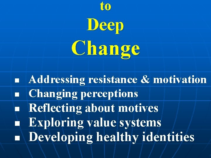 to Deep Change n n n Addressing resistance & motivation Changing perceptions Reflecting about