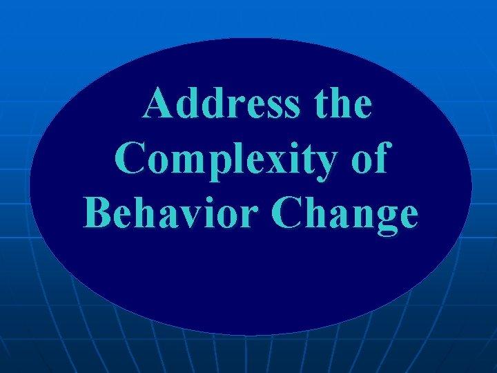 Address the Complexity of Behavior Change