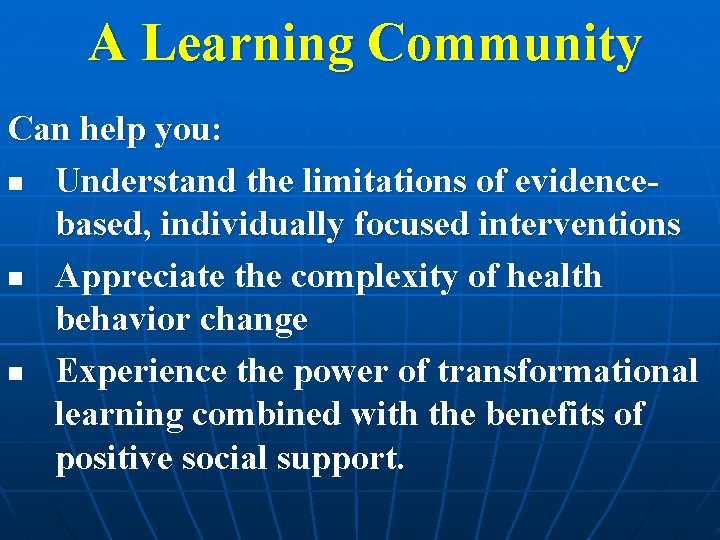 A Learning Community Can help you: n Understand the limitations of evidencebased, individually focused