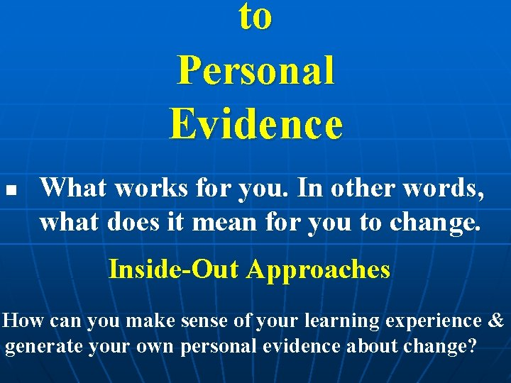 to Personal Evidence n What works for you. In other words, what does it