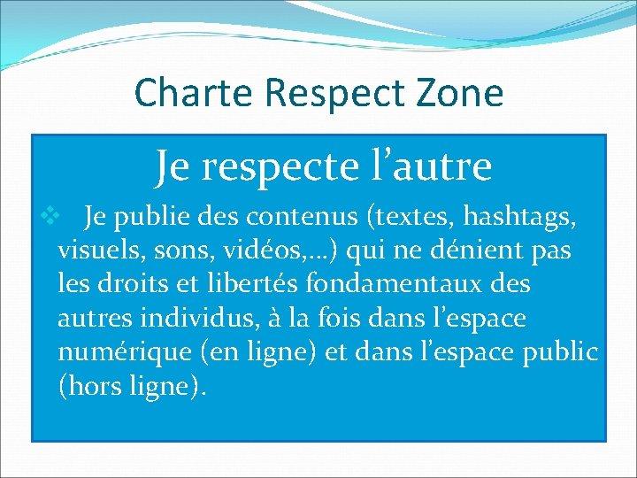 Charte Respect Zone Je respecte l'autre v Je publie des contenus (textes, hashtags, visuels,