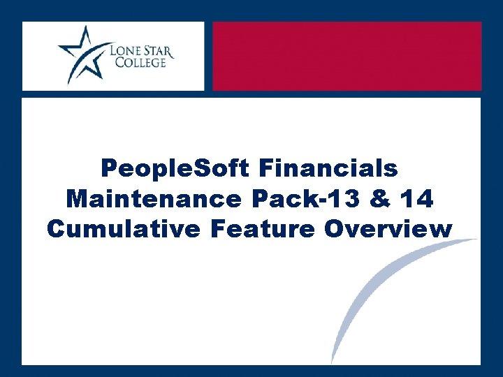 People. Soft Financials Maintenance Pack-13 & 14 Cumulative Feature Overview