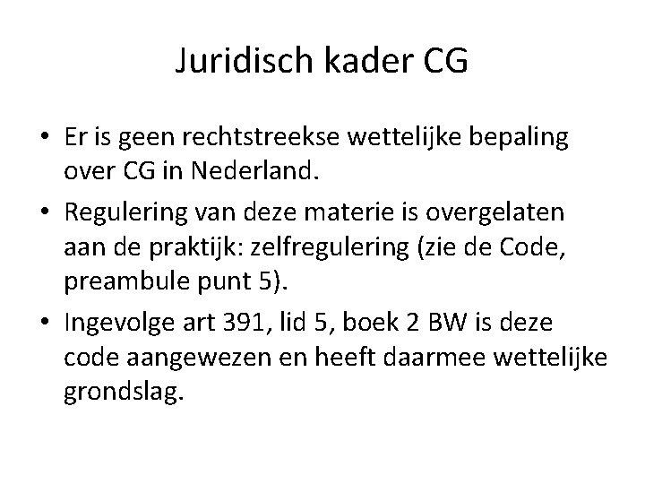 Juridisch kader CG • Er is geen rechtstreekse wettelijke bepaling over CG in Nederland.