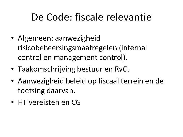 De Code: fiscale relevantie • Algemeen: aanwezigheid risicobeheersingsmaatregelen (internal control en management control). •