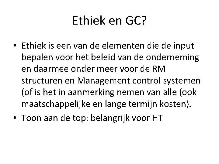 Ethiek en GC? • Ethiek is een van de elementen die de input bepalen